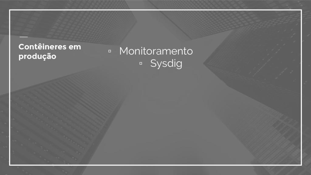 ▫ Monitoramento ▫ Sysdig Contêineres em produção