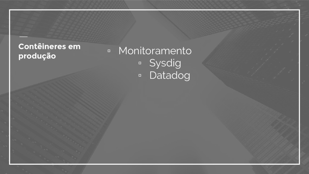 ▫ Monitoramento ▫ Sysdig ▫ Datadog Contêineres ...