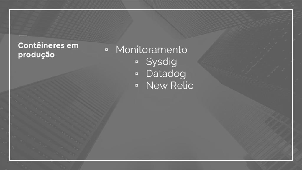▫ Monitoramento ▫ Sysdig ▫ Datadog ▫ New Relic ...