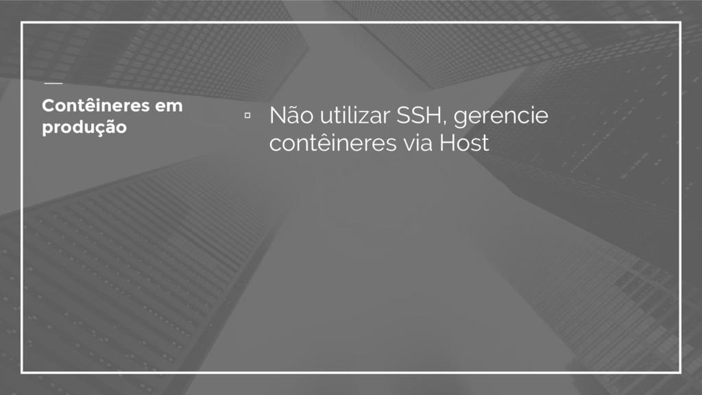 ▫ Não utilizar SSH, gerencie contêineres via Ho...