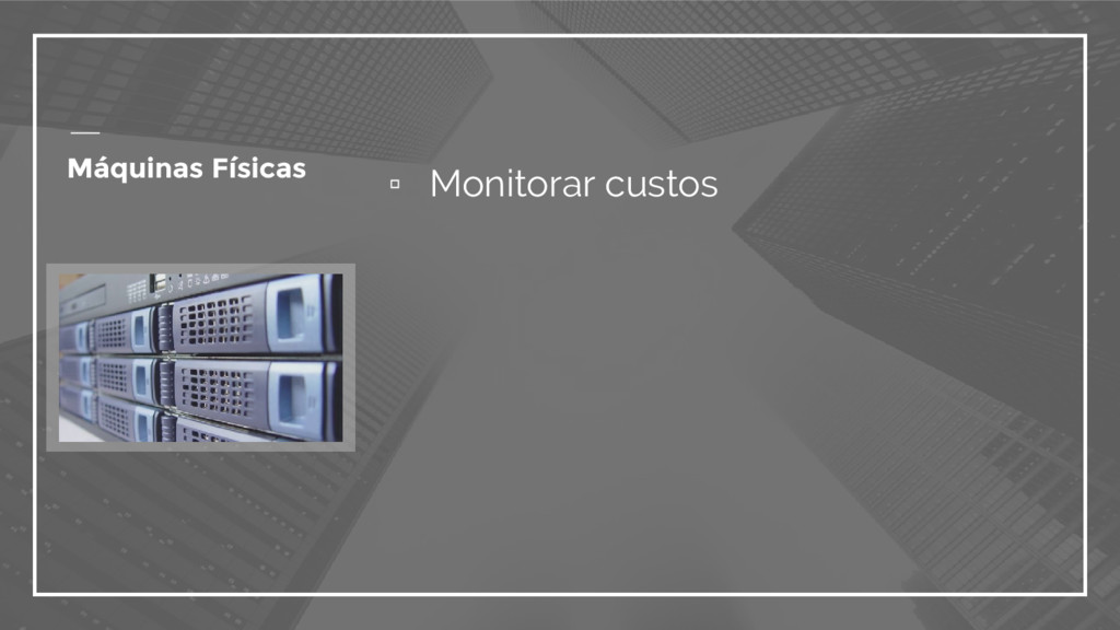 ▫ Monitorar custos Máquinas Físicas