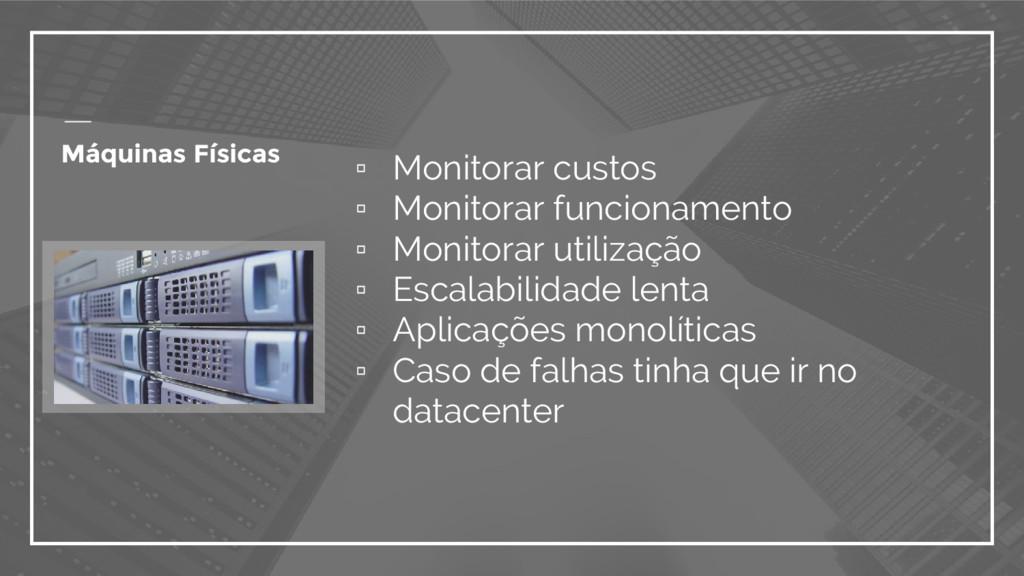 Máquinas Físicas ▫ Monitorar custos ▫ Monitorar...