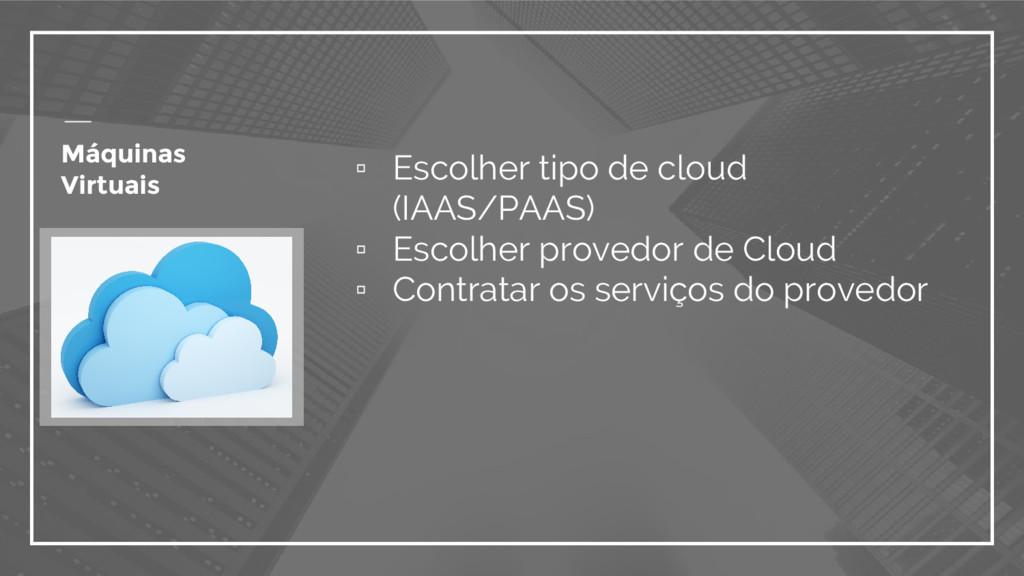 ▫ Escolher tipo de cloud (IAAS/PAAS) ▫ Escolher...