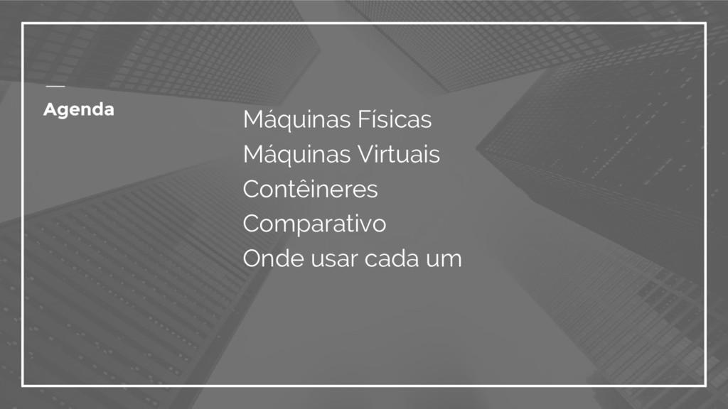 Agenda Máquinas Físicas Máquinas Virtuais Contê...