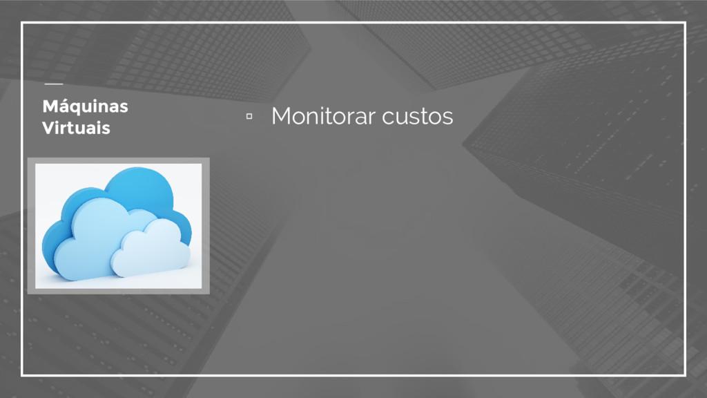 ▫ Monitorar custos Máquinas Virtuais