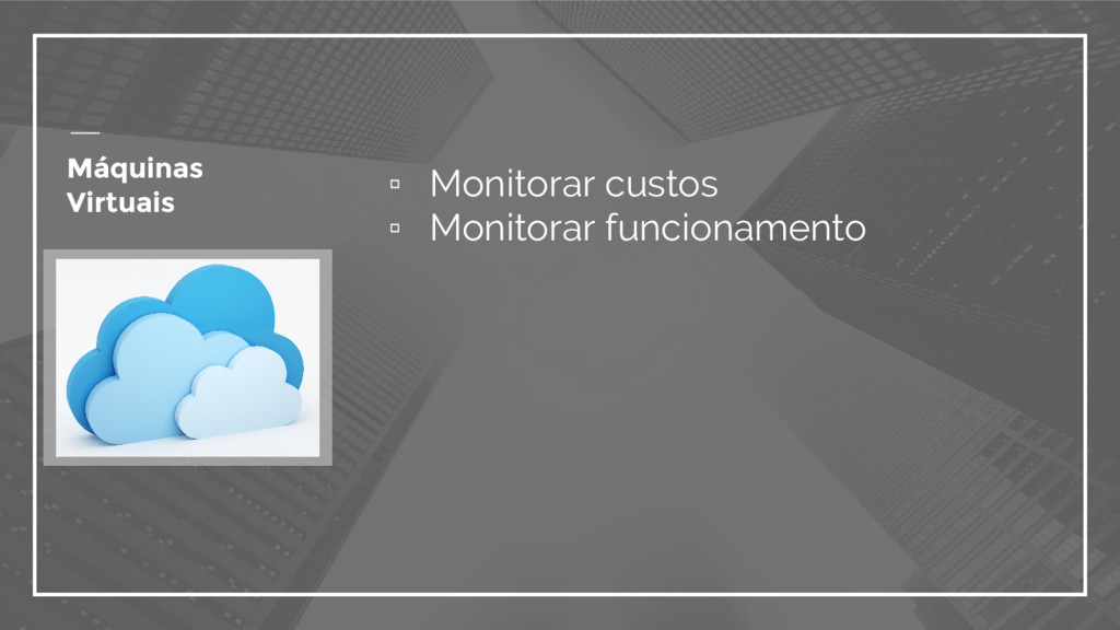 ▫ Monitorar custos ▫ Monitorar funcionamento Má...