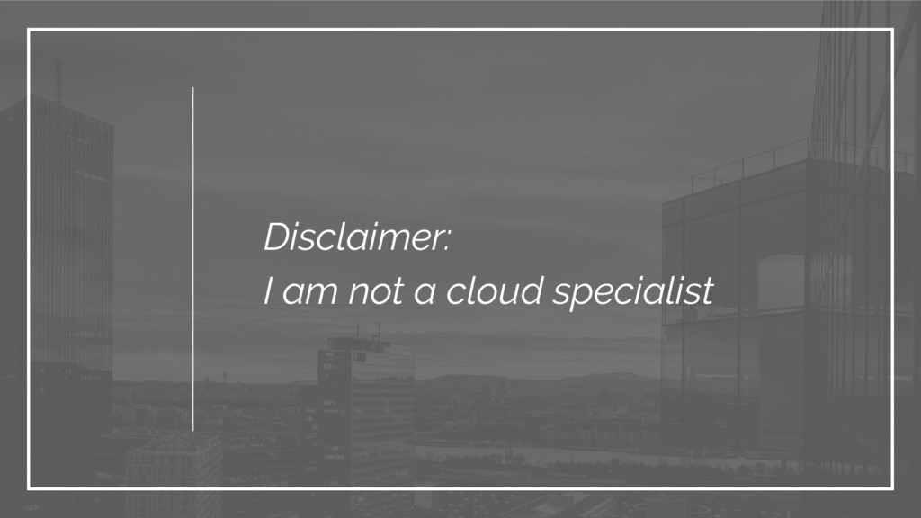 Disclaimer: I am not a cloud specialist