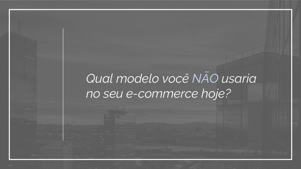 Qual modelo você NÃO usaria no seu e-commerce h...