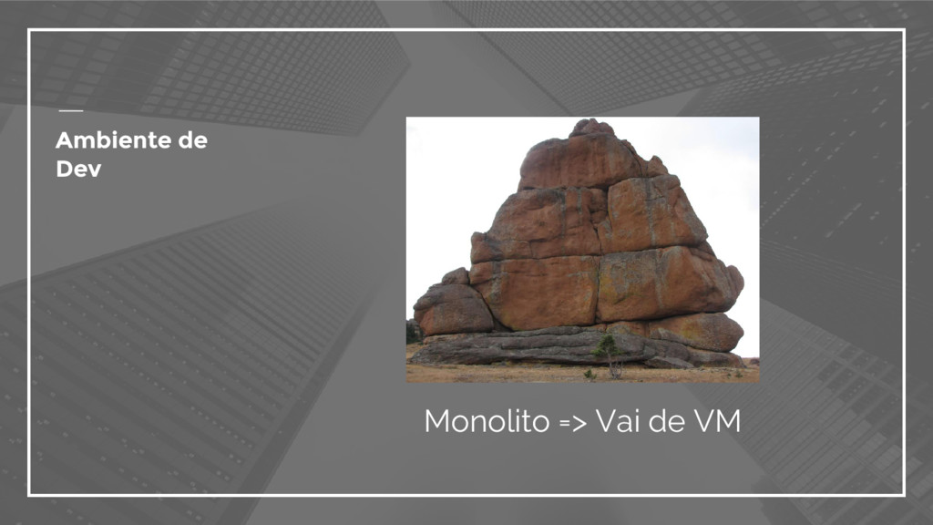 Ambiente de Dev Monolito => Vai de VM