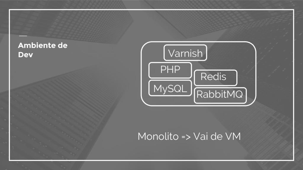 Ambiente de Dev Monolito => Vai de VM PHP MySQL...