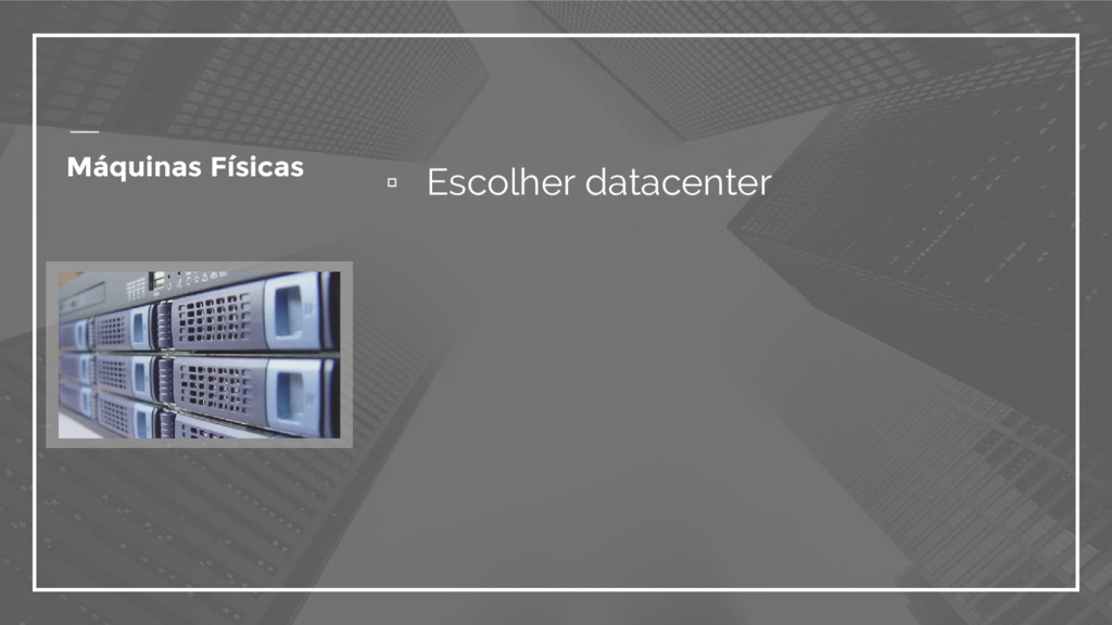 ▫ Escolher datacenter Máquinas Físicas