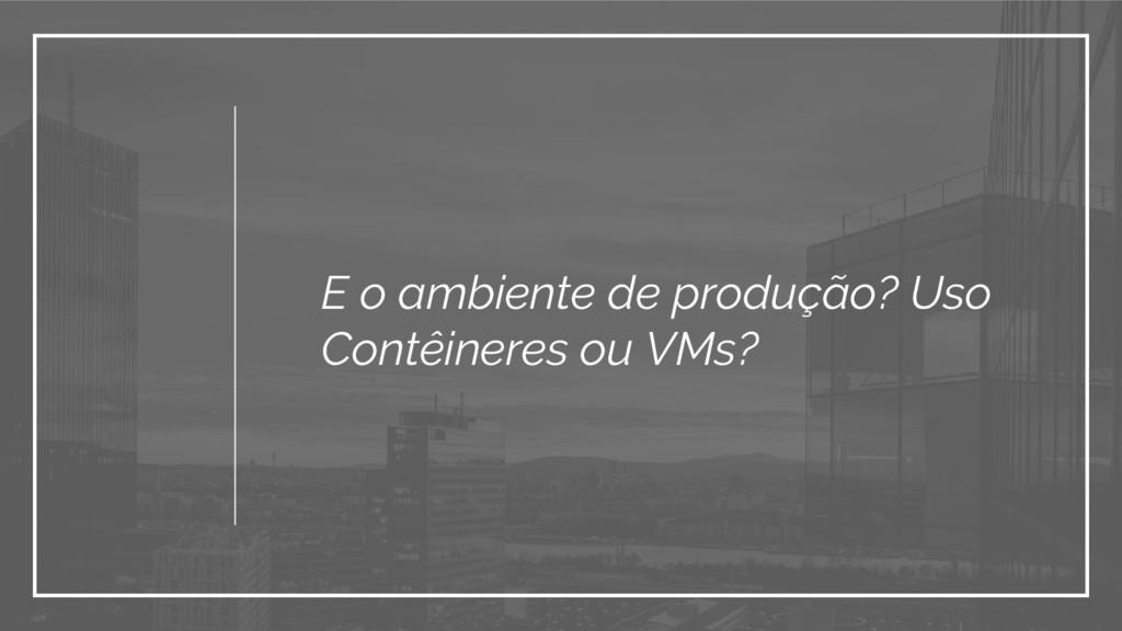 E o ambiente de produção? Uso Contêineres ou VM...