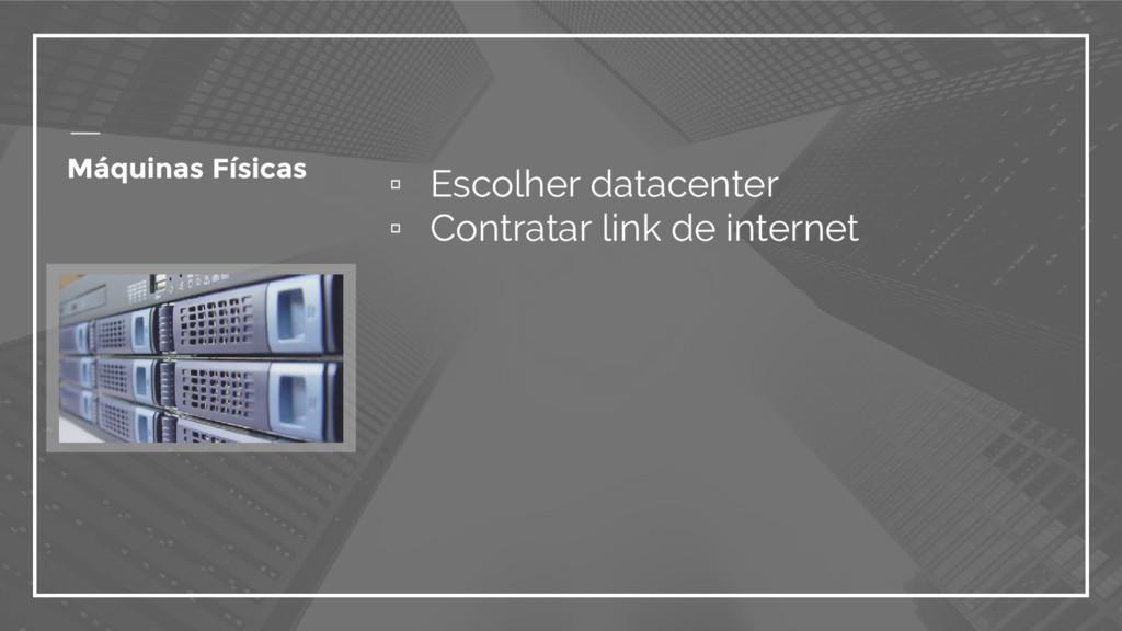 Máquinas Físicas ▫ Escolher datacenter ▫ Contra...