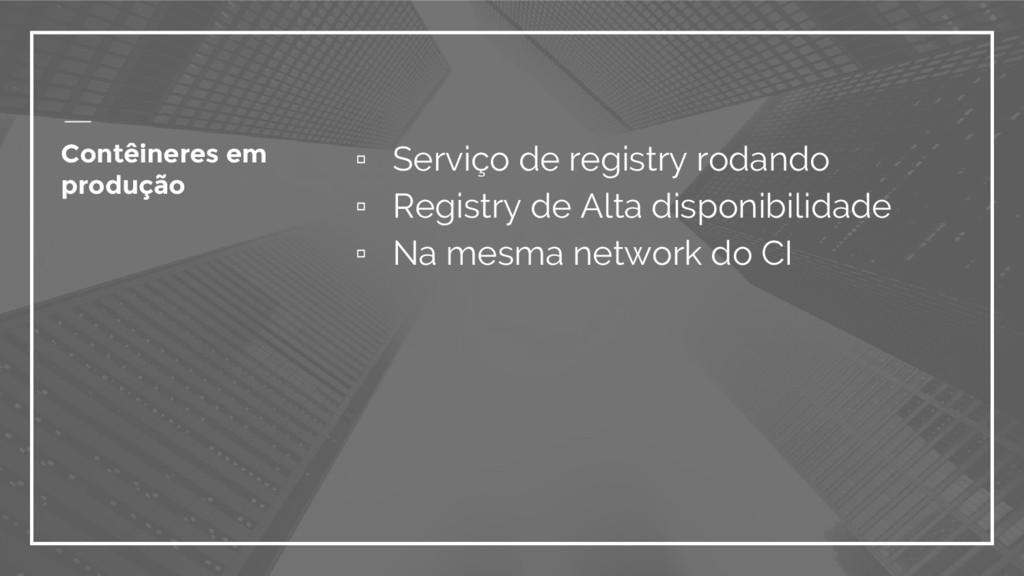 Contêineres em produção ▫ Serviço de registry r...