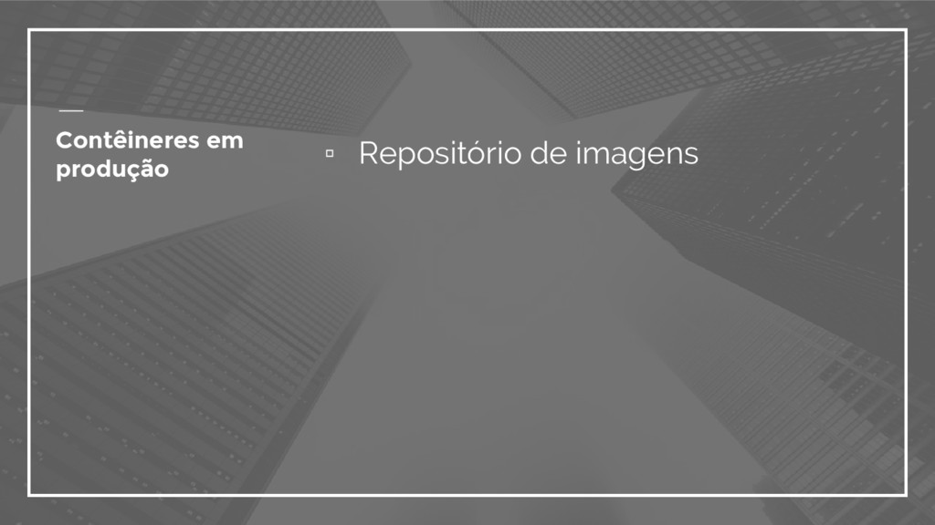 ▫ Repositório de imagens Contêineres em produção