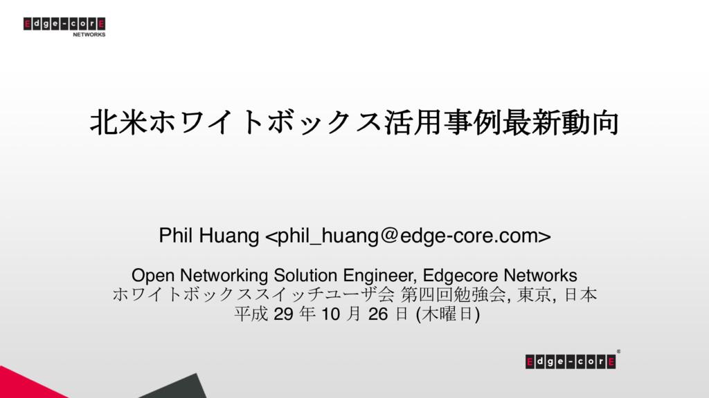 北米ホワイトボックス活用事例最新動向 Phil Huang <phil_huang@edge-...