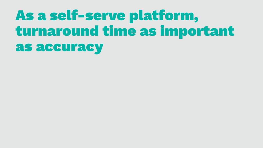 As a self-serve platform, turnaround time as im...