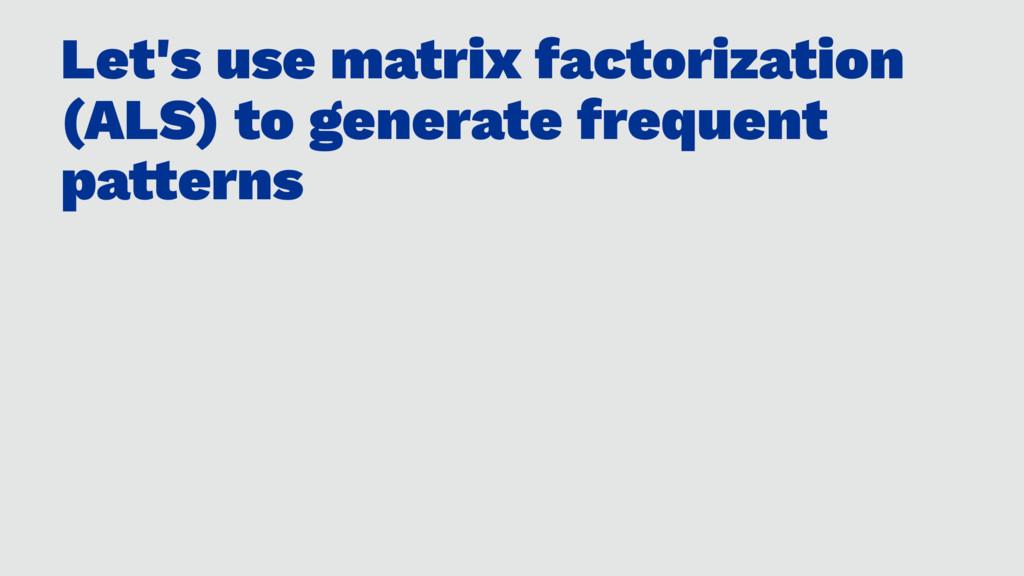 Let's use matrix factorization (ALS) to generat...