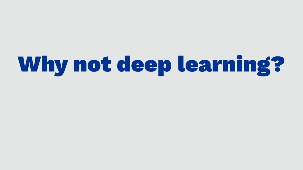 Why not deep learning?