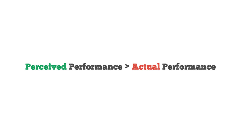 Perceived Performance > Actual Performance