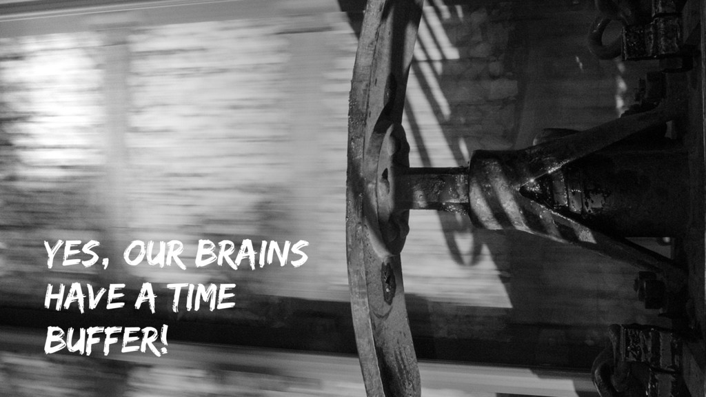Yes, our brains have a time buffer!