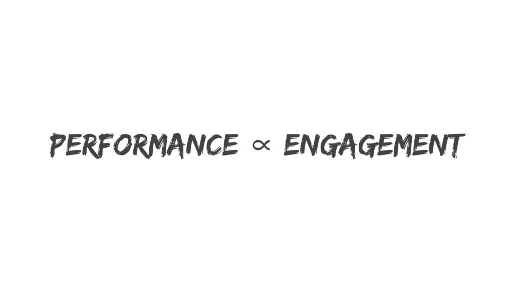 Performance ∝ Engagement