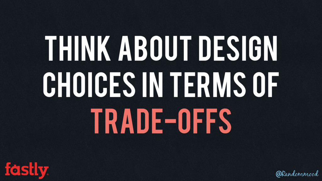 Think about design choices in terms of trade-of...