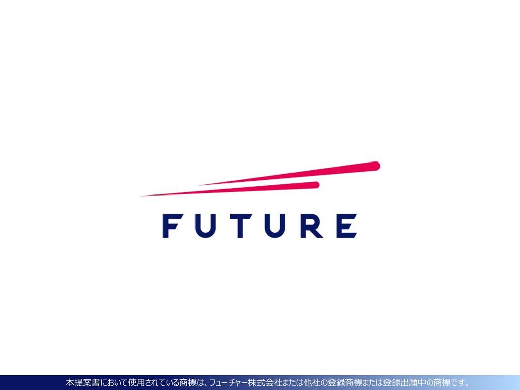 本提案書において使⽤されている商標は、フューチャー株式会社または他社の登録商標または登録出願中...