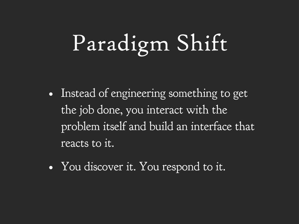 Paradigm Shift • Instead of engineering somethi...