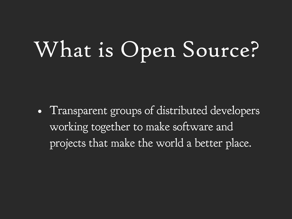 What is Open Source? • Transparent groups of di...