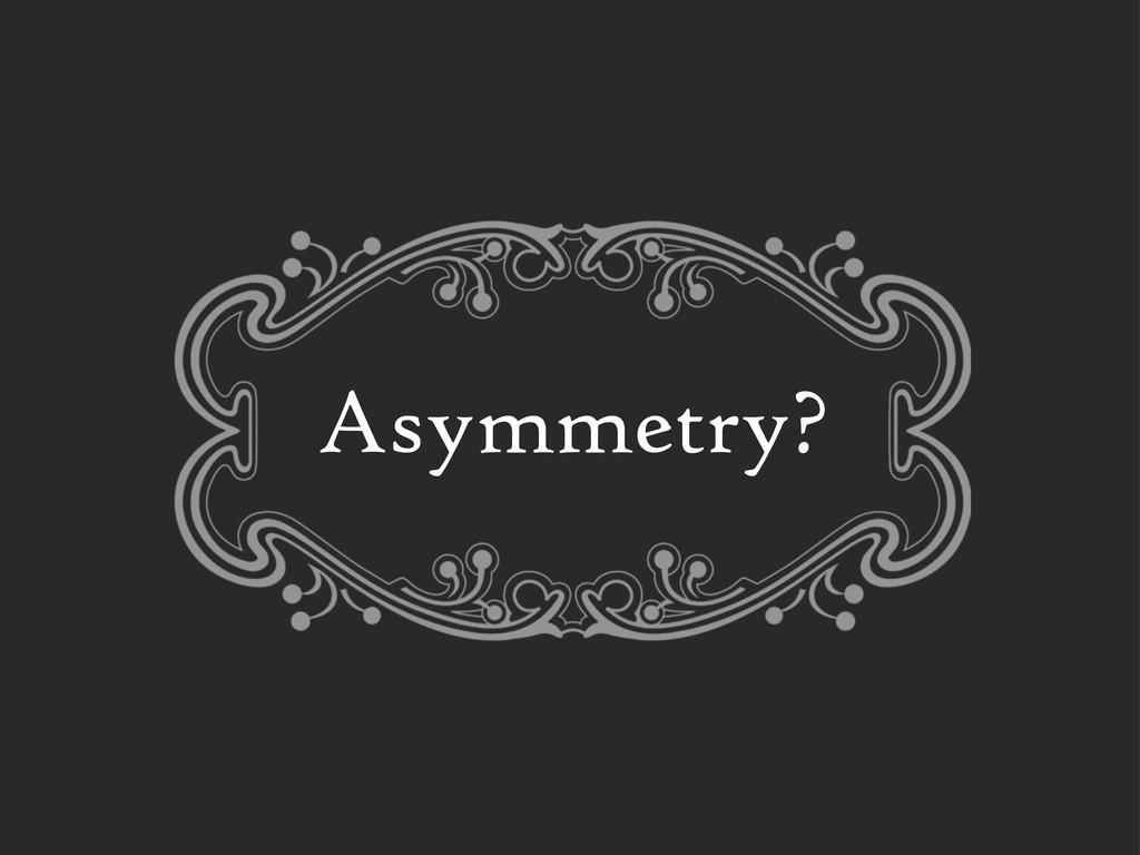 Asymmetry?