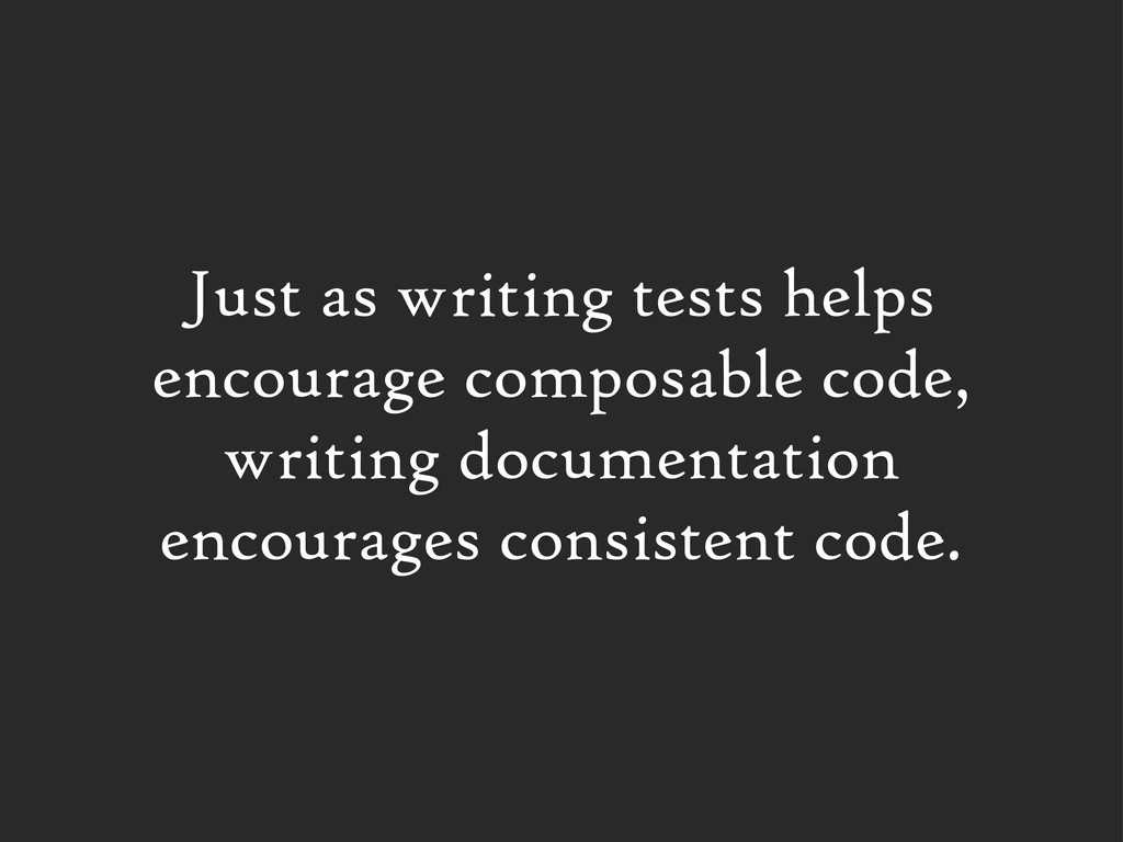 Just as writing tests helps encourage composabl...