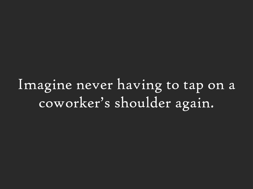Imagine never having to tap on a coworker's sho...