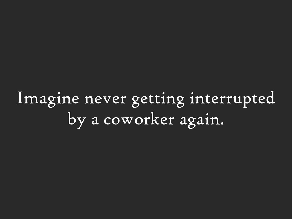Imagine never getting interrupted by a coworker...