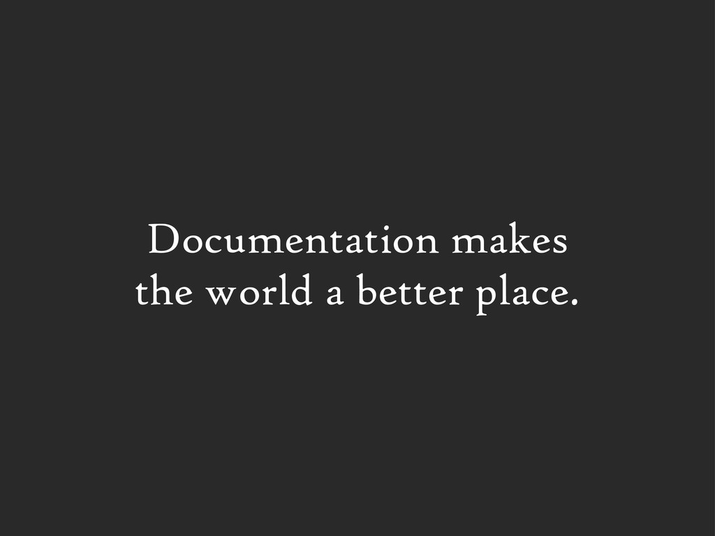 Documentation makes the world a better place.