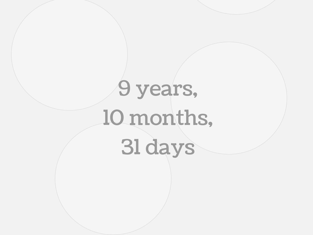 9 years, 10 months, 31 days