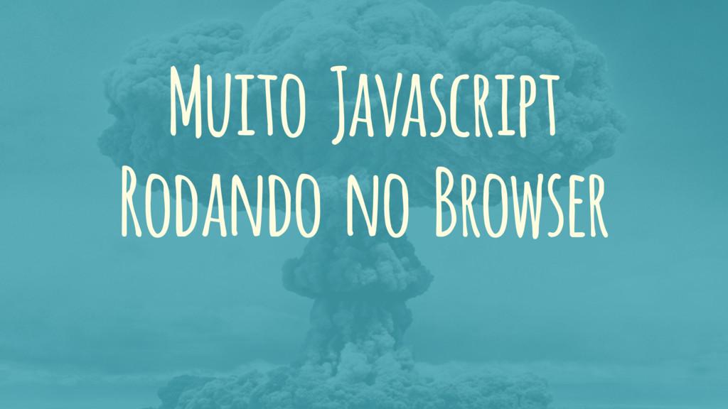 Muito Javascript Rodando no Browser