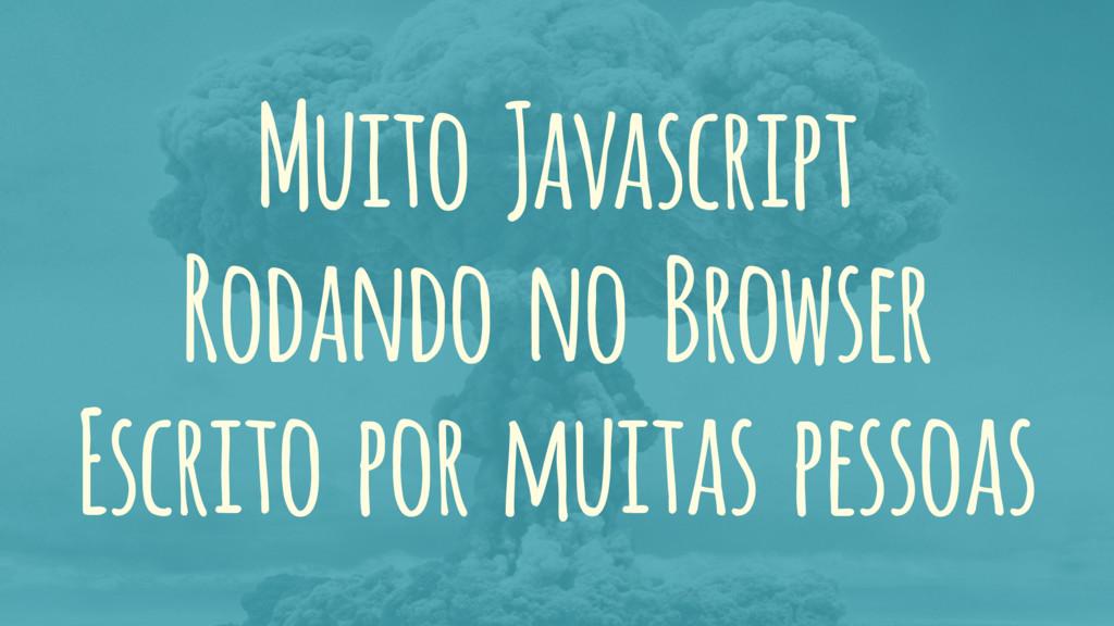 Muito Javascript Rodando no Browser Escrito por...
