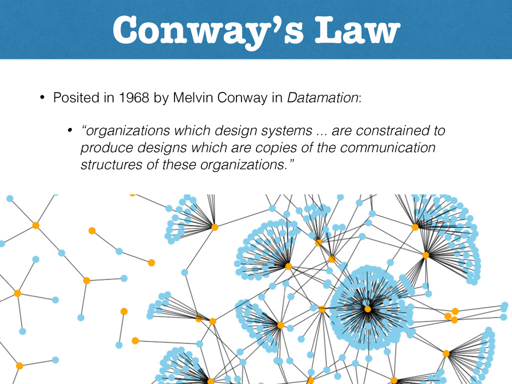 Conway's Law • Posited in 1968 by Melvin Conway...