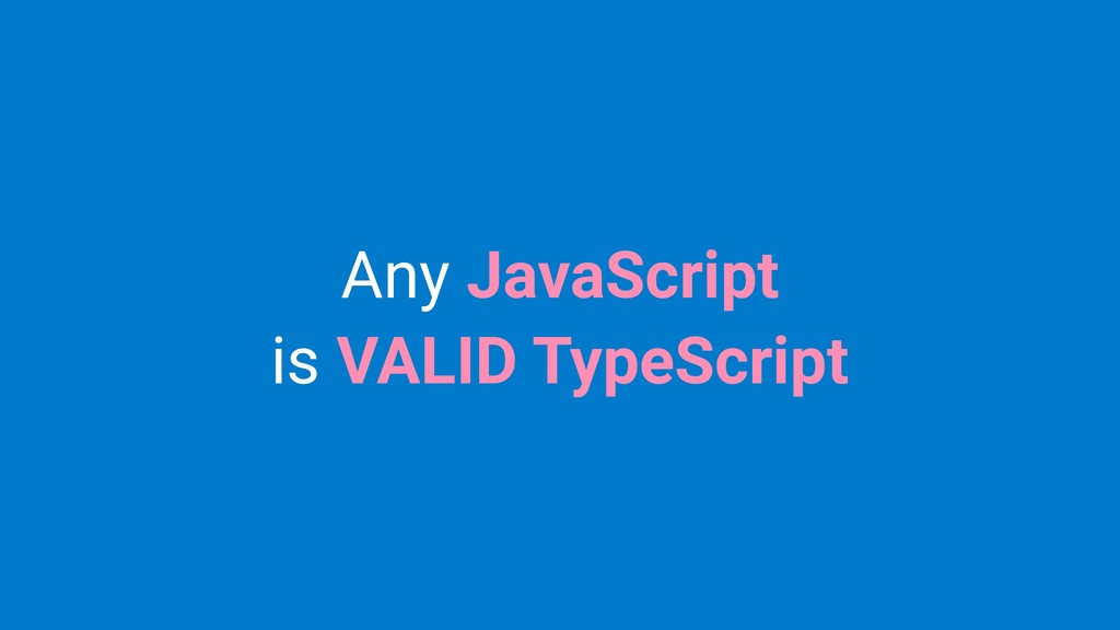 Any JavaScript is VALID TypeScript