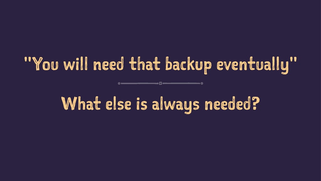 """""""You will need that backup eventually"""" What els..."""