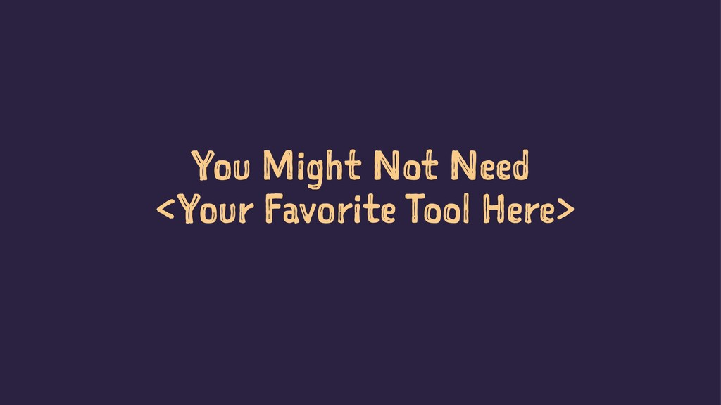 You Might Not Need <Your Favorite Tool Here> So...