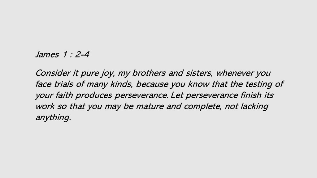 James 1 : 2-4 Consider it pure joy, my brothers...