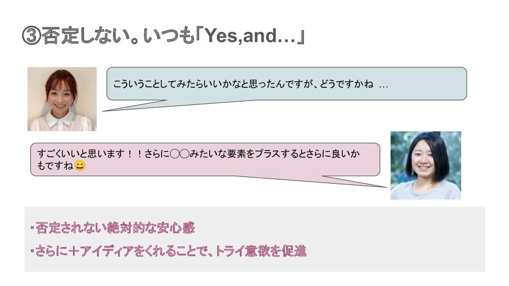 ③否定しない。いつも「Yes,and…」 すごくいいと思います!!さらに◯◯みたいな要素をプラ...