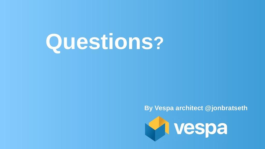 Questions? By Vespa architect @jonbratseth
