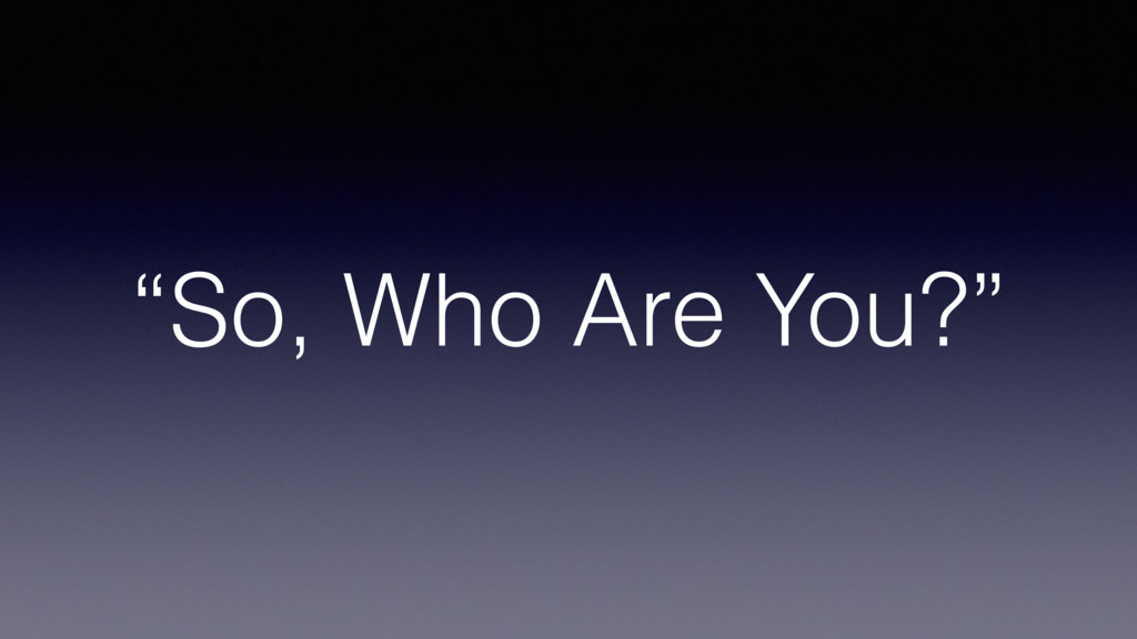"""""""So, Who Are You?"""""""