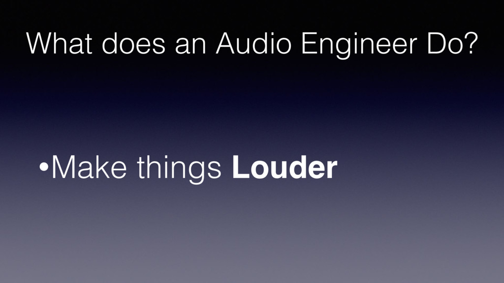 What does an Audio Engineer Do? •Make things Lo...