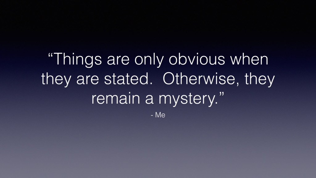 """Things are only obvious when they are stated. ..."