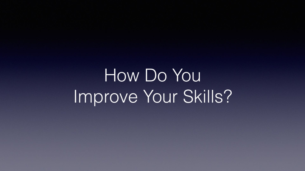 How Do You Improve Your Skills?