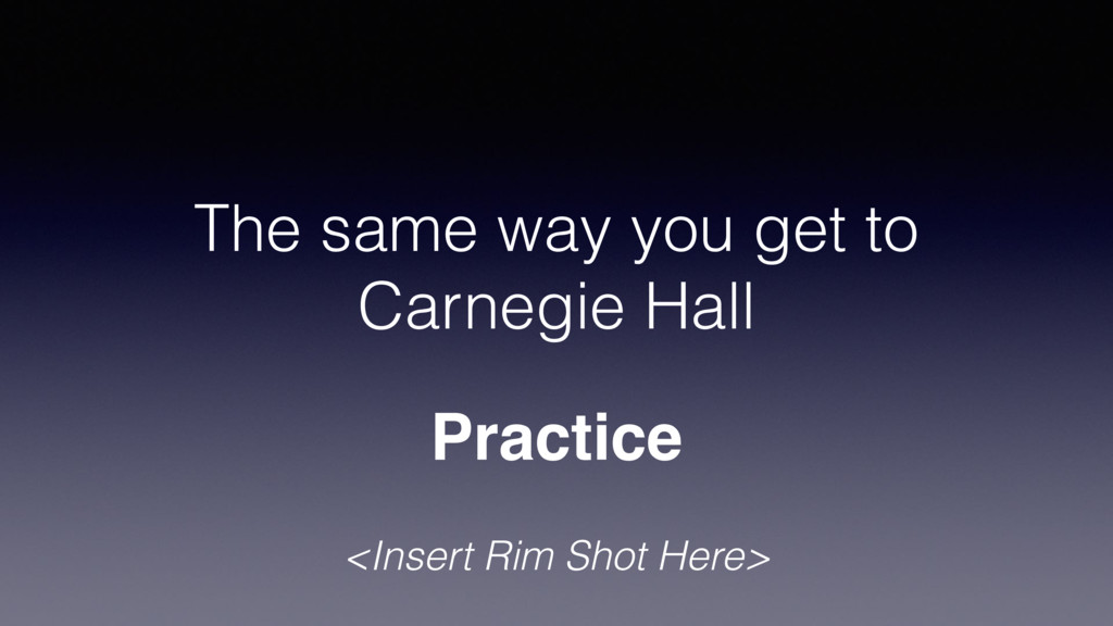 The same way you get to Carnegie Hall Practice ...